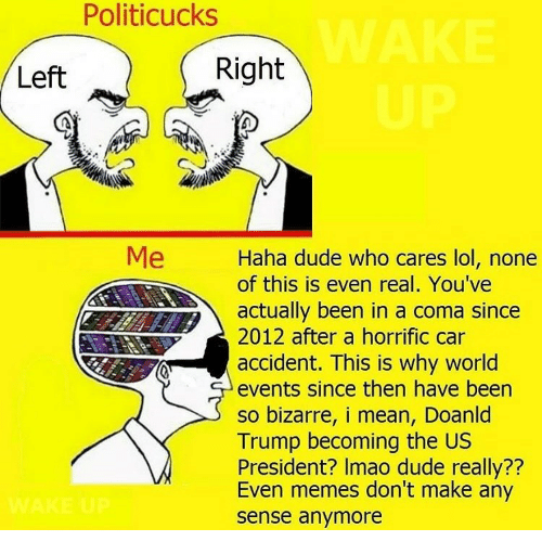 us president: Politicucks  Left  Right  Me  Haha dude who cares lol, none  Aor this is even real. You've  actually been in a coma since  2012 after a horrific car  accident. This is why world  events since then have been  so bizarre, i mean, Doanld  Trump becoming the US  President? Imao dude really??  Even memes don't make any  sense anymore