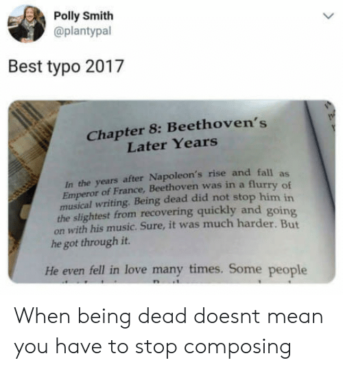 Fall, Love, and Music: Polly Smith  @plantypal  Best typo 2017  Chapter 8: Beethoven's  Later Years  In the years after Napoleon's rise and fall  Emperor of France, Beethoven was in a flur  ry of  musical writing. Being dead did not stop him in  the slightest from recovering quickly and goin  on with his music. Sure, it was much harder. But  he got through it.  He even fell in love many times. Some people When being dead doesnt mean you have to stop composing