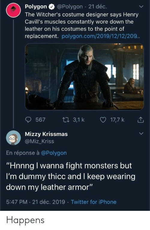 """Witchers: @Polygon · 21 déc.  Polygon  The Witcher's costume designer says Henry  Cavill's muscles constantly wore down the  leather on his costumes to the point of  replacement. polygon.com/2019/12/12/209..  O 17,7 k  27 3,1 k  567  Mizzy Krissmas  @Miz_Kriss  En réponse à @Polygon  """"Hnnng I wanna fight monsters but  I'm dummy thicc and I keep wearing  down my leather armor""""  5:47 PM 21 déc. 2019 · Twitter for iPhone Happens"""
