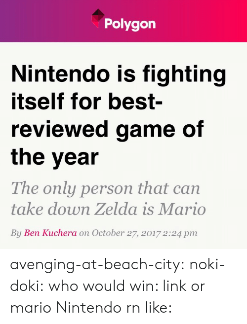 Nintendo, Target, and Tumblr: Polygon  Nintendo is fighting  itself for best-  reviewed game of  the year  The only person that can  take down Zelda is Mario  By Ben Kuchera on October 27, 2017 2:24 pm avenging-at-beach-city:  noki-doki:  who would win: link or mario  Nintendo rn like: