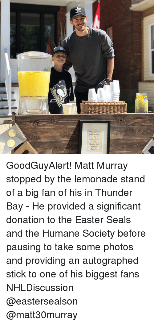 Easter, Memes, and Humane Society: PONATION ONLY  FOR  als  Hamant GoodGuyAlert! Matt Murray stopped by the lemonade stand of a big fan of his in Thunder Bay - He provided a significant donation to the Easter Seals and the Humane Society before pausing to take some photos and providing an autographed stick to one of his biggest fans NHLDiscussion @eastersealson @matt30murray