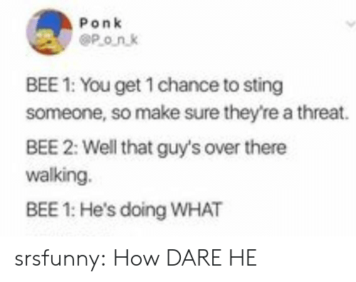 How Dare He: Ponk  POnk  BEE 1: You get 1 chance to sting  someone, so make sure they're a threat.  BEE 2: Well that guy's over there  walking.  BEE 1: He's doing WHAT srsfunny:  How DARE HE