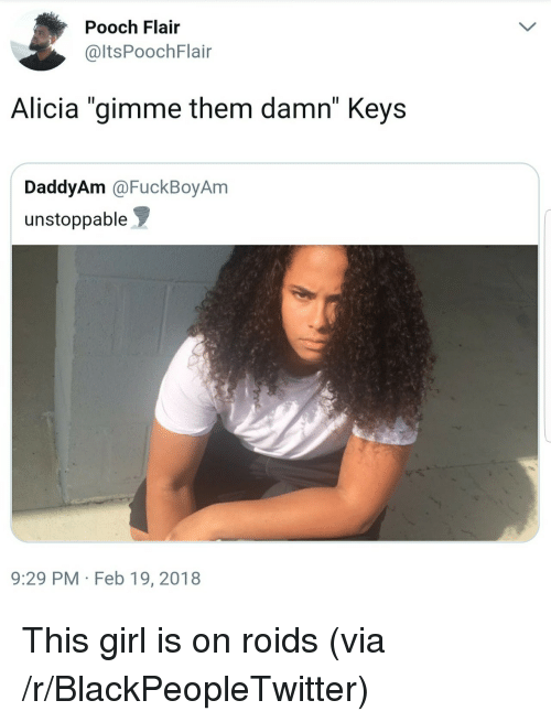 "Blackpeopletwitter, Girl, and Via: Pooch Flair  @ltsPoochFlair  Alicia ""gimme them damn"" Keys  DaddyAm @FuckBoyAm  unstoppable  9:29 PM Feb 19, 2018 <p>This girl is on roids (via /r/BlackPeopleTwitter)</p>"