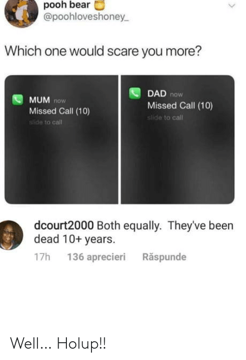which one: pooh bear  @poohloveshoney  Which one would scare you more?  DAD now  Missed Call (10)  slide to call  MUM now  Missed Call (10)  sfide to call  dcourt2000 Both equally. They've been  dead 10+ years  136 aprecieri  Răspunde  17h Well… Holup!!