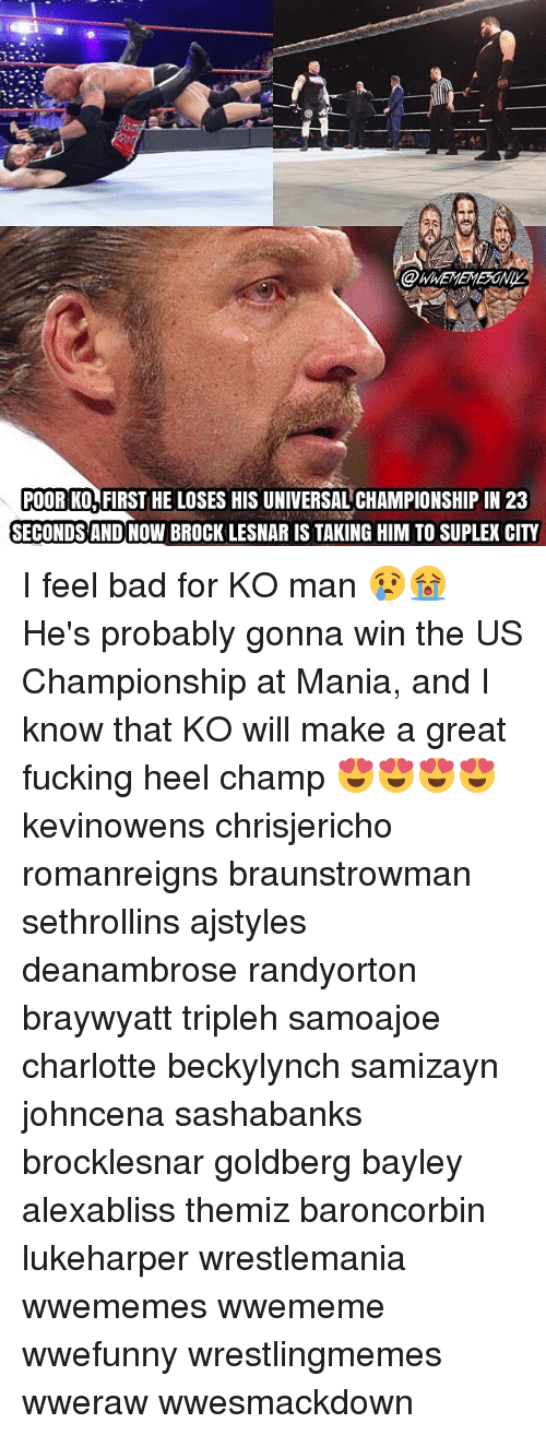 Suplexed: POOR K0,FIRST HE LOSES HIS UNIVERSAL CHAMPIONSHIP IN 23  SECONDS AND NOW BROCK LESNAR IS TAKING HIM TO SUPLEX CITY I feel bad for KO man 😢😭 He's probably gonna win the US Championship at Mania, and I know that KO will make a great fucking heel champ 😍😍😍😍 kevinowens chrisjericho romanreigns braunstrowman sethrollins ajstyles deanambrose randyorton braywyatt tripleh samoajoe charlotte beckylynch samizayn johncena sashabanks brocklesnar goldberg bayley alexabliss themiz baroncorbin lukeharper wrestlemania wwememes wwememe wwefunny wrestlingmemes wweraw wwesmackdown