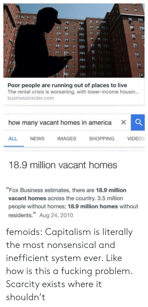 """nonsensical: Poor people are running out of places to live  The rental crisis is worsening, with lower-income housin...  businessinsider.com  how many vacant homes in america X  CC  ALL  NEWS  IMAGES  SHOPPING  VIDEOS  18.9 million vacant homes  """"Fox Business estimates, there are 18.9 million  vacant homes across the country. 3.5 million  people without homes; 18.9 million homes without  residents."""" Aug 24, 2010 femoids: Capitalism is literally the most nonsensical and inefficient system ever. Like how is this a fucking problem. Scarcity exists where it shouldn't"""