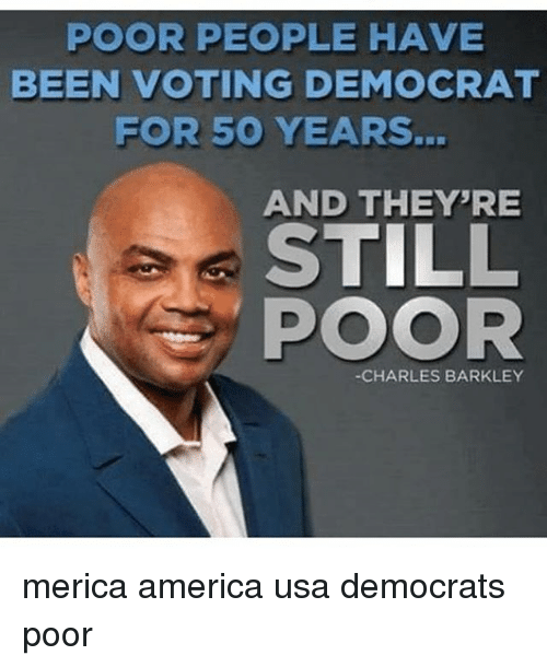 Charles Barkley: POOR PEOPLE HAVE  BEEN VOTING DEMOCRAT  FOR 50 YEARS.  AND THEY'RE  STILL  POOR  -CHARLES BARKLEY merica america usa democrats poor