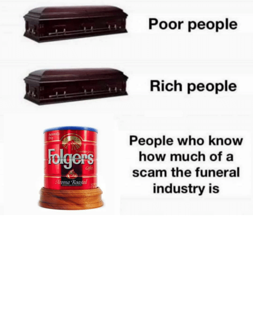 Industry: Poor people  Rich people  Automalic  Drip  People who know  how much of a  Folgers  Mountaun Gran  Cofee  scam the funeral  Aroma Roasted  NET  industry is TBH I'd rather my ashes be turned into a diamond and put on the end of a butt plug.
