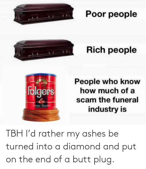 funeral: Poor people  Rich people  Automalic  Drip  People who know  how much of a  Folgers  Mountaun Gran  Cofee  scam the funeral  Aroma Roasted  NET  industry is TBH I'd rather my ashes be turned into a diamond and put on the end of a butt plug.