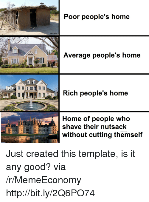 Good, Home, and Http: Poor people's home  u/Mihail10  Average people's home  EELelim Ilging ,  Rich people's home  Home of people who  save their nutsack  u/Mihail10  without cutting themsel Just created this template, is it any good? via /r/MemeEconomy http://bit.ly/2Q6PO74