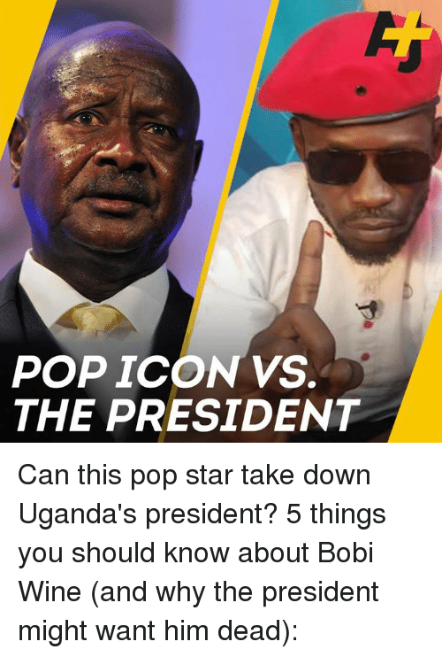 Memes, Pop, and Wine: POP ICON VS.  THE PRESIDENT Can this pop star take down Uganda's president? 5 things you should know about Bobi Wine (and why the president might want him dead):