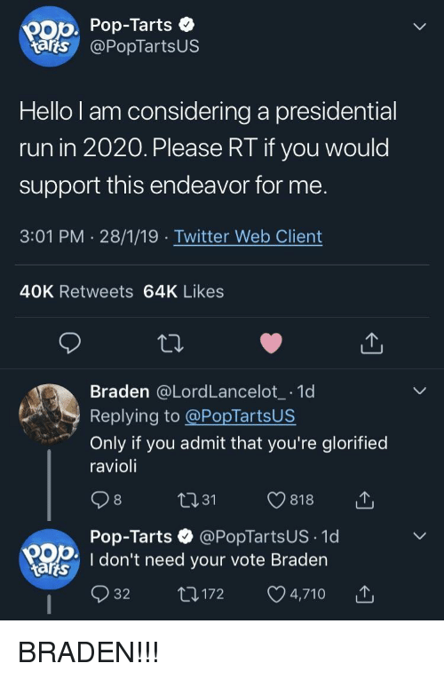 Hello, Pop, and Run: pop Pop-Tarts  tarts @PopTartsUS  Hello l am considering a presidential  run in 2020. Please RT if you would  support this endeavor for me  3:01 PM 28/1/19 Twitter Web Client  40K Retweets 64K Likes  Braden @LordLancelot 1d  Replying to @PopTartsUS  Only if you admit that you're glorified  ravioli  Pop-Tarts @PopTartsUS 1d  OD I don't need your vote Braden  tarts  32 t1172 4,710 BRADEN!!!