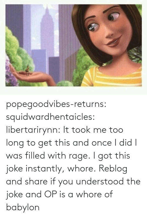i got: popegoodvibes-returns:  squidwardhentaicles:  libertarirynn: It took me too long to get this and once I did I was filled with rage. I got this joke instantly, whore.  Reblog and share if you understood the joke and OP is a whore of babylon