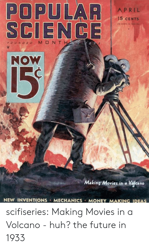 inventions: POPULAR  SCIENCE  NOW  APRIL  15 CENTS  15  Making Movies in a Volcano  NEW INVENTIONS MECHANICS MONEY MAKING IDEAS scifiseries:  Making Movies in a Volcano - huh? the future in 1933