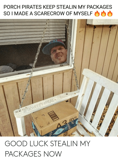 Porch: PORCH PIRATES KEEP STEALIN MY PACKAGES  SO I MADE A SCARECROW OF MYSELF  @SKWEEZY4REAL  13 RYL GOOD LUCK STEALIN MY PACKAGES NOW