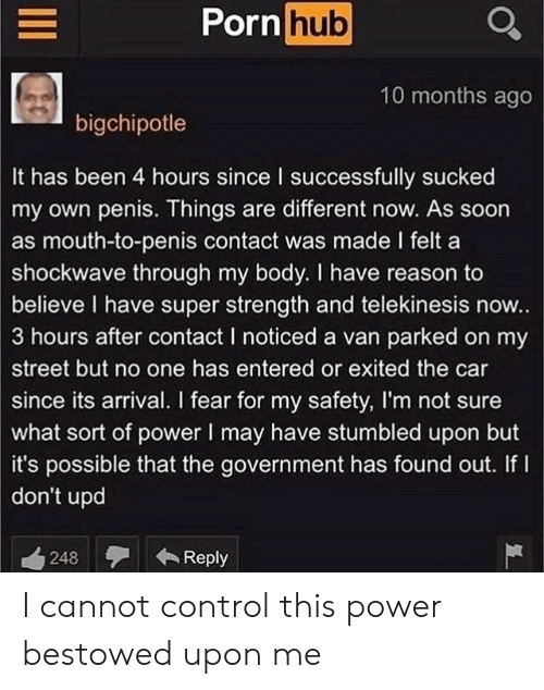 bestowed: Porn hub  10 months ago  bigchipotle  It has been 4 hours since I successfully sucked  my own penis. Things are different now. As soon  as mouth-to-penis contact was made I felt a  shockwave through my body. I have reason to  believe I have super strength and telekinesis now..  3 hours after contact I noticed a van parked on my  street but no one has entered or exited the car  since its arrival. I fear for my safety, I'm not sure  what sort of power I may have stumbled upon but  it's possible that the government has found out. If I  don't upd  Reply  248 I cannot control this power bestowed upon me