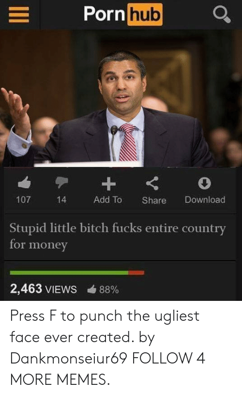 Ever Created: Porn hub  107  Add To  Download  14  Share  Stupid little bitch fucks entire country  for money  2,463 VIEWS  88% Press F to punch the ugliest face ever created. by Dankmonseiur69 FOLLOW 4 MORE MEMES.