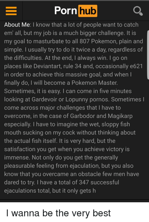 Pokemon Master: Porn hub  About Me: I know that a lot of people want to catch  em all, but my job is a much bigger challenge. It IS  my goal to masturbate to all 807 Pokemon, plain and  simple. I usually try to do it twice a day, regardless of  the difficulties. At the end, I always win. I go on  places like Deviantart, rule 34 and, occasionally e621  in order to achieve this massive goal, and when  finally do, I will become a Pokemon Master.  Sometimes, it is easy. I can come in five minutes  looking at Gardevoir or Lopunny pornos. Sometimes l  come across major challenges that I have to  overcome, in the case of Garbodor and Magikarp  especially. I have to imagine the wet, sloppy fish  mouth sucking on my cock without thinking about  the actual fish itself. It is very hard, but the  satisfaction you get when you achieve victory is  immense. Not only do you get the generally  pleasurable feeling from ejaculation, but you also  know that you overcame an obstacle few men have  dared to try. I have a total of 347 successful  ejaculations total, but it only gets h I wanna be the very best