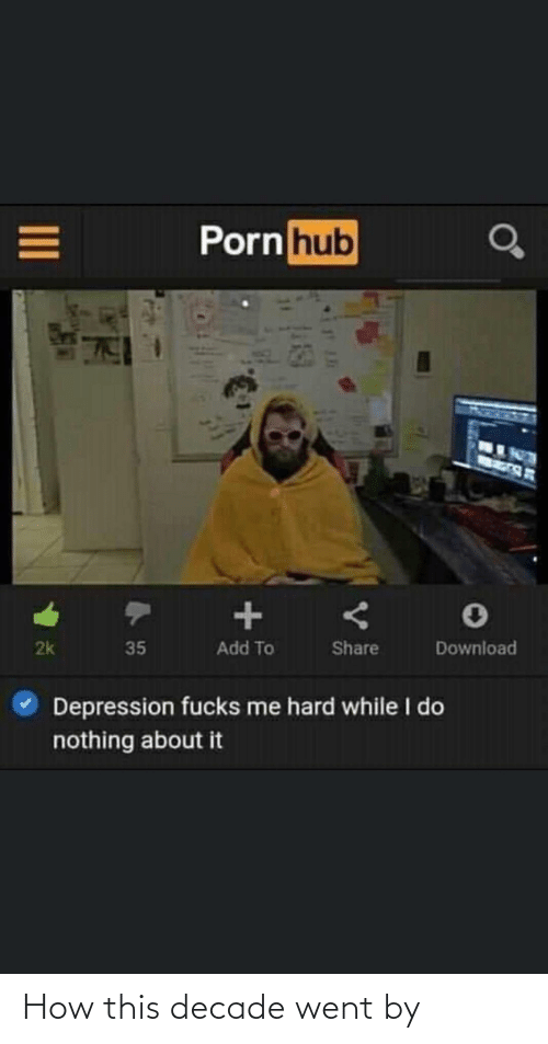 download: Porn hub  Add To  2k  Share  35  Download  Depression fucks me hard while I do  nothing about it How this decade went by
