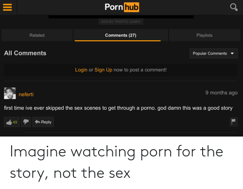 God, Porn Hub, and Sex: Porn hub  ADS BY TRAFFIC JUNKY  Comments (27)  Related  Playlists  All Comments  Popular Comments  Login or Sign Up now to post a comment!  9 months ago  neferti  first time ive ever skipped the sex scenes to get through a porno. god damn this was a good story  Reply  49 Imagine watching porn for the story, not the sex