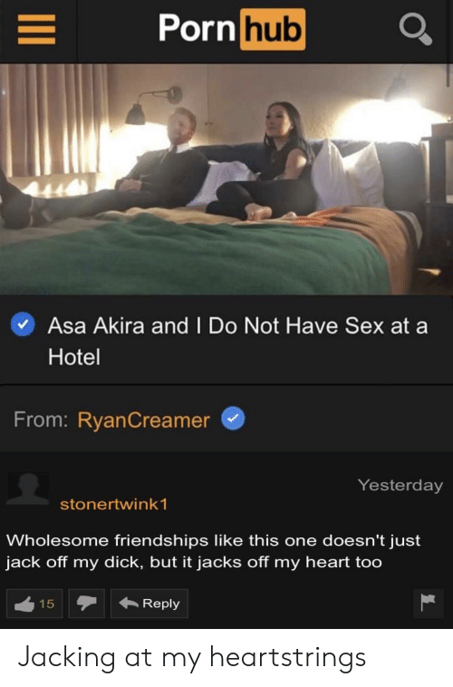 Porn Hub, Sex, and Dick: Porn hub  Asa Akira and I Do Not Have Sex at  Hotel  From: RyanCreamer  Yesterday  stonertwink 1  Wholesome friendships like this one doesn't just  jack off my dick, but it jacks off my heart too  Reply  15  LC Jacking at my heartstrings
