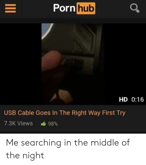 First Try: Porn hub  HD 0:16  USB Cable Goes In The Right Way First Try  7.3K Views  98% Me searching in the middle of the night