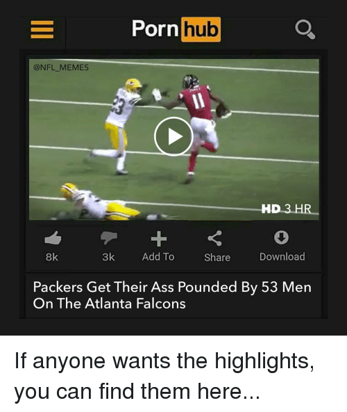 Atlanta Falcon: Porn  hub  @NFL MEMES  HD 3  HR  3k  Add To  Download  8k  Share  Packers Get Their Ass Pounded By 53 Men  On The Atlanta Falcons If anyone wants the highlights, you can find them here...
