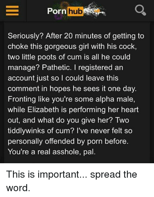 gorgeous girl: Porn hub  Seriously? After 20 minutes of getting to  choke this gorgeous girl with his cock,  two little poots of cum is all he could  manage? Pathetic. I registered an  account just so I could leave this  comment in hopes he sees it one day.  Fronting like you're some alpha male,  while Elizabeth is performing her heart  out, and what do you give her? Two  tiddlywinks of cum? I've never felt so  personally offended by porn before.  You're a real asshole, pal This is important... spread the word.