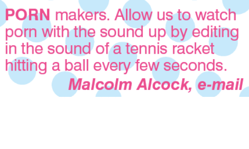 tenny: PORN makers. Allow us to watch  porn with the sound up by editing  in the sound of a tennis racket  hitting a ball every few seconds.  Malcolm Alcock, e-mail