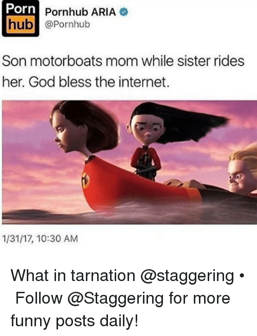 Arias: Porn  Pornhub ARIA  hub  @Pornhub  Son motorboats mom while sister rides  her. God bless the internet.  1/31/17, 10:30 AM What in tarnation @staggering • ➫➫➫ Follow @Staggering for more funny posts daily!