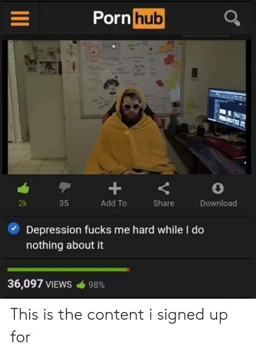 Pornhub, Depression, and Content: Pornhub  Add To  Share  Download  2k  35  Depression fucks me hard while I do  nothing about it  36,097 VIEWS  98% This is the content i signed up for