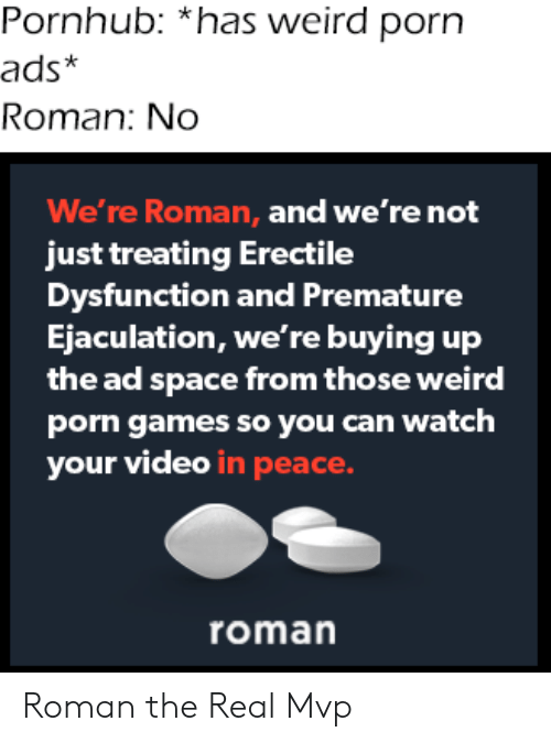 Pornhub: Pornhub: *has weird porn  ads*  Roman: No  We're Roman, and we're not  just treating Erectile  Dysfunction and Premature  Ejaculation, we're buying up  the ad space from those weird  porn games so you can watch  your video in peace.  roman Roman the Real Mvp