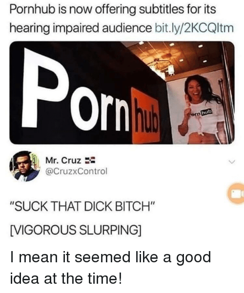 """Cruz: Pornhub is now offering subtitles for its  hearing impaired audience bit.ly/2KCQltm  Por  hub  Mr. Cruz 2-  @CruzxControl  """"SUCK THAT DICK BITCH""""  VIGOROUS SLURPING] I mean it seemed like a good idea at the time!"""