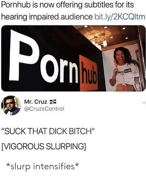 "Bitch, Pornhub, and Dick: Pornhub is now offering subtitles for its  hearing impaired audience bit.ly/2KCQltm  orn  hub  Mr. Cruz  @CruzxControl  ""SUCK THAT DICK BITCH""  [VIGOROUS SLURPING] *slurp intensifies*"