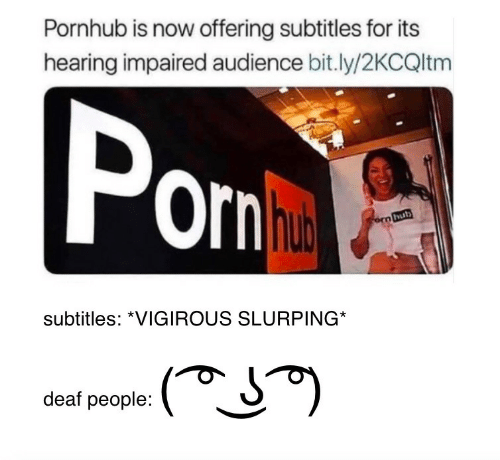Pornhub, Now, and Hearing: Pornhub is now offering subtitles for its  hearing impaired audience bit.ly/2KCQltm  Por  subtitles: *VIGIROUS SLURPING  deaf people: