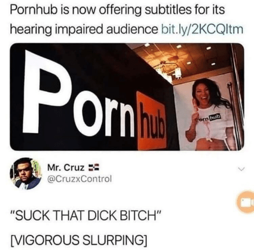 "Cruz: Pornhub is now offering subtitles for its  hearing impaired audience bit.ly/2KCQltm  Pom  ornha  orn hub  Mr. Cruz  @CruzxControl  ""SUCK THAT DICK BITCH""  IVIGOROUS SLURPING]"
