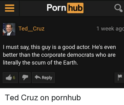 `Pornhub: Pornhub O  : , Ted-Cruz  1 week ago  I must say, this guy is a good actor. He's even  better than the corporate democrats who are  literally the scum of the Earth.  6  ← Reply