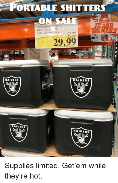 Nfl, Oakland Raiders, and Limited: PORTABLE SHITTER  ON SALE  On  COLEMAN 60 UART  ROLLING COO R  OAKLAND RAIDERS  39.99  -10.00  Savings  29.99  RAIDERS  RAIDERS  RAIDERS  RAIDERS Supplies limited. Get'em while they're hot. 