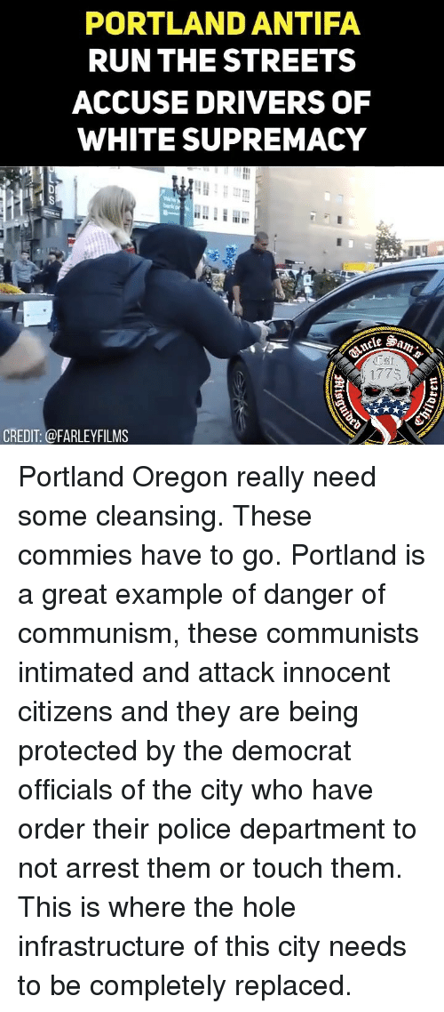 infrastructure: PORTLAND ANTIFA  RUNTHE STREETS  ACCUSE DRIVERS OF  WHITE SUPREMACY  1775  CREDIT: @FARLEYFILMS Portland Oregon really need some cleansing. These commies have to go. Portland is a great example of danger of communism, these communists intimated and attack innocent citizens and they are being protected by the democrat officials of the city who have order their police department to not arrest them or touch them. This is where the hole infrastructure of this city needs to be completely replaced.