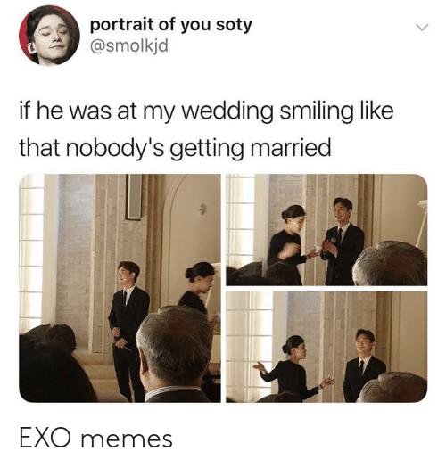 Memes, Wedding, and Exo: portrait of you soty  @smolkjd  if he was at my wedding smiling like  that nobody's getting married EXO memes