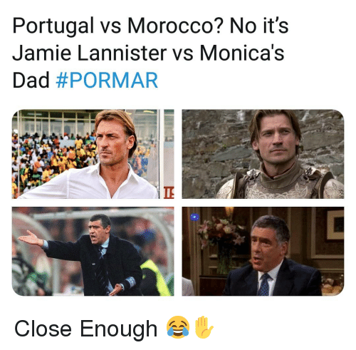 Morocco: Portugal vs Morocco? No it's  Jamie Lannister vs Monica's  Dad Close Enough 😂✋