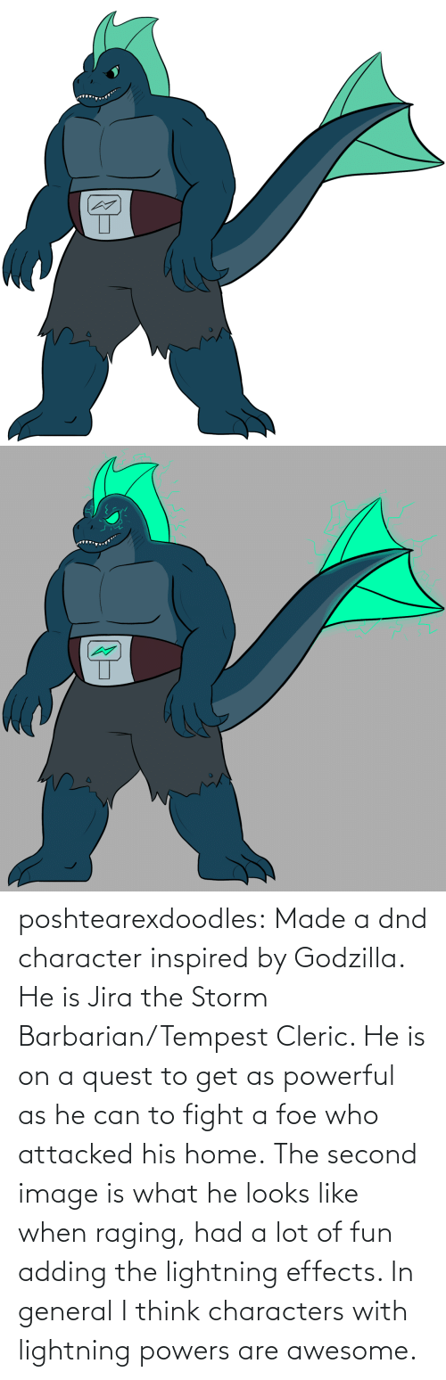 powers: poshtearexdoodles:    Made a dnd character inspired by Godzilla. He is Jira the Storm Barbarian/Tempest Cleric. He is on a quest to get as powerful as he can to fight a foe who attacked his home.  The second image is what he looks like when raging, had a lot of fun adding the lightning effects. In general I think characters with lightning powers are awesome.