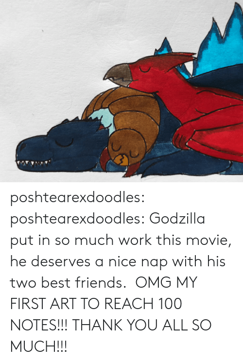 Friends, Godzilla, and Omg: poshtearexdoodles:  poshtearexdoodles:  Godzilla put in so much work this movie, he deserves a nice nap with his two best friends.   OMG MY FIRST ART TO REACH 100 NOTES!!! THANK YOU ALL SO MUCH!!!