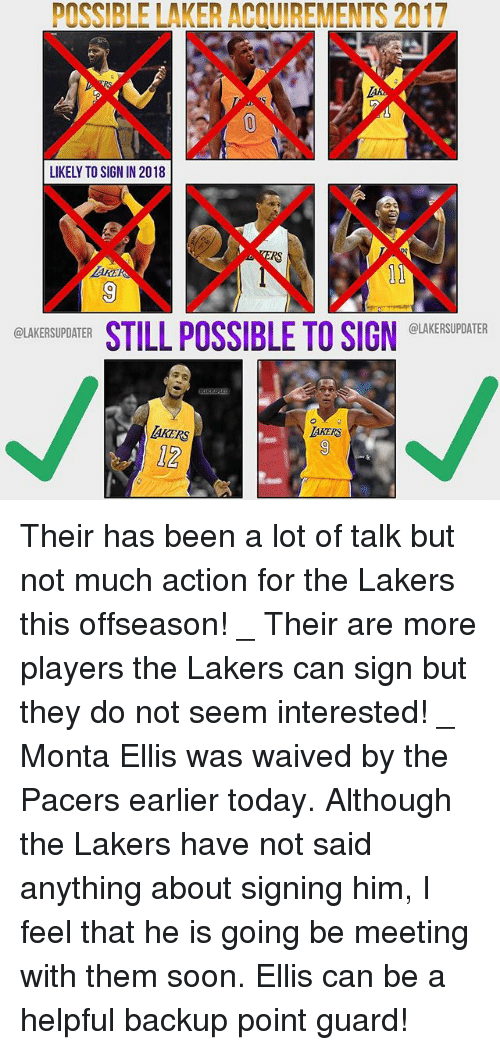 Los Angeles Lakers, Memes, and Soon...: POSSIBLE LAKER ACQUIREMENTS 2017  LIKELY TO SIGN IN 2018  RS  AKE  0  STILL POSSIBLE TO SIGN EUKESUDATER  @LAKERSUPDATER  @LAKERSUPDATER  AKERS  12 Their has been a lot of talk but not much action for the Lakers this offseason! _ Their are more players the Lakers can sign but they do not seem interested! _ Monta Ellis was waived by the Pacers earlier today. Although the Lakers have not said anything about signing him, I feel that he is going be meeting with them soon. Ellis can be a helpful backup point guard!