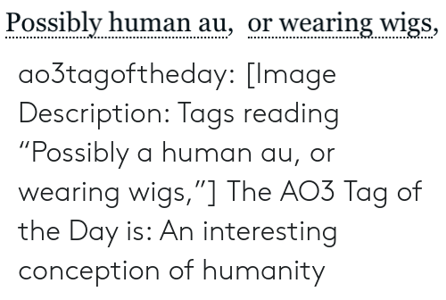 "Target, Tumblr, and Blog: Possibly human au, or wearing wigs, ao3tagoftheday:  [Image Description: Tags reading ""Possibly a human au, or wearing wigs,""]  The AO3 Tag of the Day is: An interesting conception of humanity"