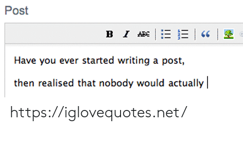 Net, You, and Post: Post  в I АВE  Have you ever started writing a post,  then realised that nobody would actually https://iglovequotes.net/