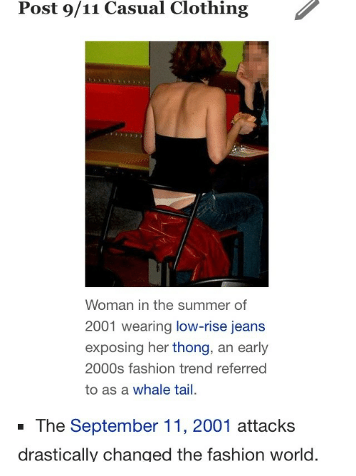 early 2000s: Post 9/11 Casual Clothing  Woman in the summer of  2001 wearing low-rise jeans  exposing her thong, an early  2000s fashion trend referred  to as a whale tail.  -The September 11, 2001 attacks  drastically changed the fashion world.