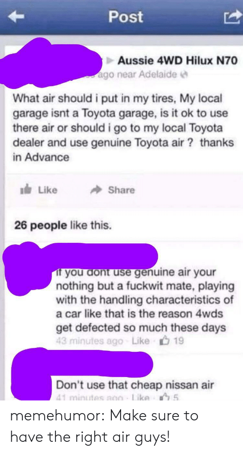 Tumblr, Toyota, and Blog: Post  Aussie 4WD Hilux N70  ago near Adelaidee  What air should i put in my tires, My local  garage isnt a Toyota garage, is it ok to use  there air or should i go to my local Toyota  dealer and use genuine Toyota air thanks  in Advance  lds Like  Share  26 people like this.  you dont use genuine air your  nothing but a fuckwit mate, playing  with the handling characteristics of  a car like that is the reason 4wds  get defected so much these days  43 minutes ago Like 19  Don't use that cheap nissan air memehumor:  Make sure to have the right air guys!