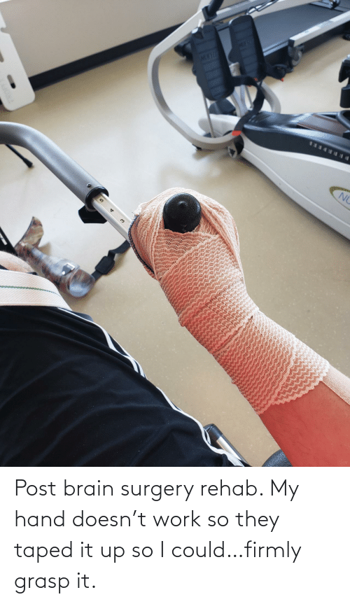 hand: Post brain surgery rehab. My hand doesn't work so they taped it up so I could…firmly grasp it.