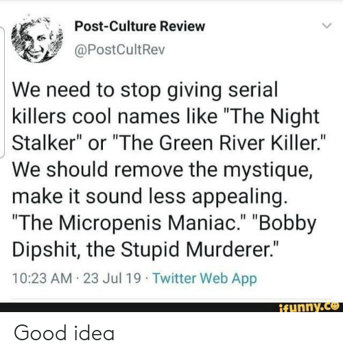 "The Stupid: Post-Culture Review  @PostCultRev  We need to stop giving serial  killers cool names like ""The Night  Stalker"" or ""The Green River Killer.""  We should remove the mystique  make it sound less appealing.  ""The Micropenis Maniac."" ""Bobby  Dipshit, the Stupid Murderer.""  10:23 AM 23 Jul 19 Twitter Web App  ifunny.co Good idea"